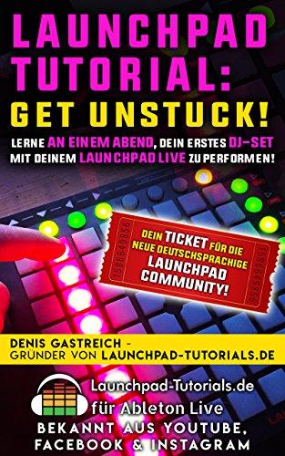 Launchpad-Tutorial: Get Unstuck!: Lerne an einem Abend, Dein erstes DJ-Set mit Deinem Launchpad live zu performen.