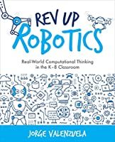 Rev Up Robotics: Real-World Computational Thinking in the K–8 Classroom Front Cover
