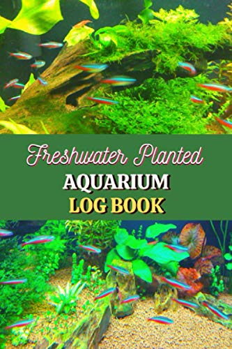 Freshwater Planted Aquarium Log Book: Track and Record all the details of your wonderful Aquarium Maintenance Care, Fishes, and Plants (Home Freshwater Planted Fish Tank)