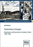 Tschernobyl in Erlangen: Reaktionen und Dynamiken im lokalen Umfeld 1986 - 1989