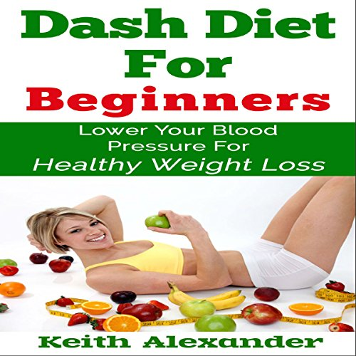 Dash Diet for Beginners: Lower Your Blood Pressure for Healthy Weight Loss audiobook cover art