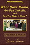 Who s Your Mama, Are You Catholic, and Can You Make A Roux? (Book 1): A Cajun / Creole Family Album Cookbook