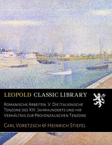 Romanische Arbeiten. V. Die Italienische Tenzone des XIII. Jahrhunderts und ihr Verhältnis zur Provenzalischen Tenzone
