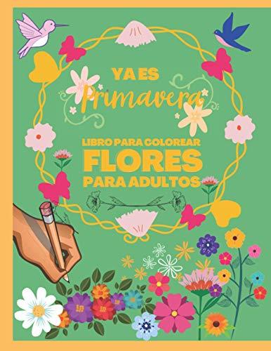 Ya es Primavera - Libro para Colorear Flores para Adultos: Hermosos diseños florales Tanto para hombres como mujeres - Cuaderno excelente para mejorar ... pájaritos, corazones para pintar con color