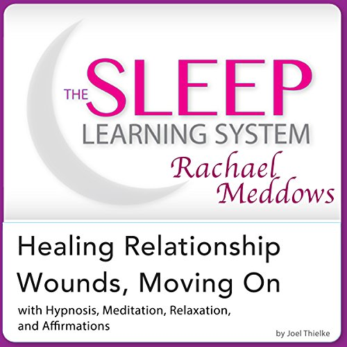 Healing Relationship Wounds, Moving On: Hypnosis, Meditation, Relaxation and Affirmations audiobook cover art
