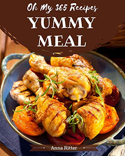 Oh My 365 Yummy Meal Recipes: A One-of-a-kind Yummy Meal Cookbook (English Edition)
