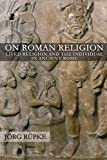 On Roman Religion: Lived Religion and the Individual in Ancient Rome (Cornell Studies in Classical Philology, 67)