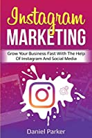 Instagram Marketing: Grow Your Business Fast with the Help of Instagram and Social Media