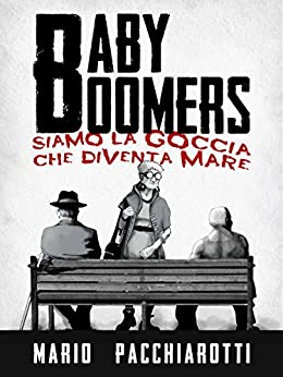 Baby Boomers: Siamo la goccia che diventa mare (Italian Edition) by [Mario Pacchiarotti]