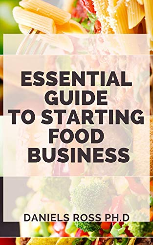 ESSENTIAL GUIDE TO STARTING A FOOD BUSINESS: Comprehensive...