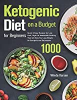 Ketogenic Diet on a Budget for Beginners: 1000 Quick & Easy Recipes for Low-Carb, High-Fat Homemade Cooking That will Help You Lose Weight, Be Energetic and Rejuvenate