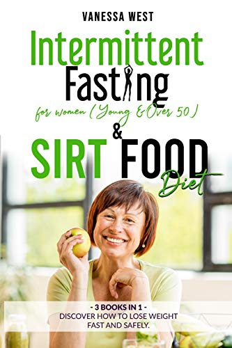 INTERMITTENT FASTING FOR WOMEN ( Young and Over 50 ) & SIRT FOOD DIET – 3 BOOKS IN 1: Discover How To Lose Weight Fast and Safely