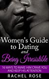 Dating: Women's Guide to Dating and Being Irresistible: 16 Ways to Make Him Crave You and Keep His Attention (Dating Tips, Dating Advice, How to Date Men, ... Series, Women's guide to seduction Book 1)