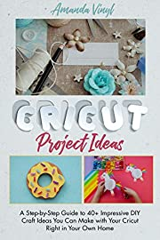 Cricut Project Ideas: A Step-by-Step Guide to 40+ Impressive DIY Craft Ideas You Can Make with Your Cricut Right in Your Own Home