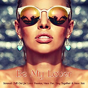 Be My Lover – Sensual Chill Out for Love Passion, Have Fun, Stay Together & Have Sex