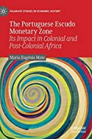 The Portuguese Escudo Monetary Zone: Its Impact in Colonial and Post-Colonial Africa (Palgrave Studies in Economic History)