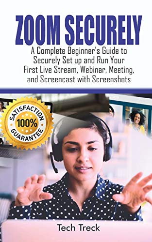 ZOOM SECURELY:: A Complete Beginner's Guide to Securely Set up and Run Your First Live Stream, Webinar, Meeting, and Screencast with Screenshots