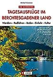 Die schönsten Tagesausflüge im Berchtesgadener Land: Ein Wanderführer für das Berchtesgadener Land, mit Tagesausflügen und Wanderungen und Familienwanderungen in den Berchtesgadener Alpen