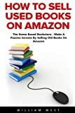 How To Sell Used Books On Amazon: The Home Based Bookstore - Make A Passive Income By Selling Old...