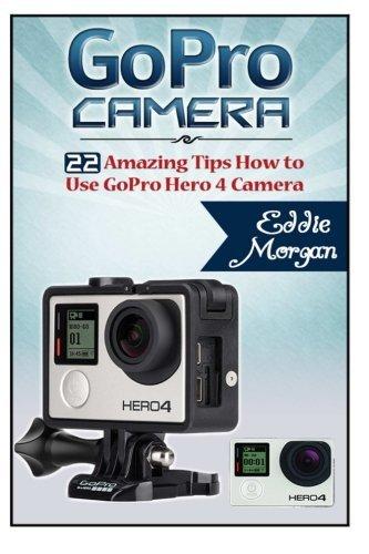 GoPro Camera: 22 Amazing Tips How to Use GoPro Hero 4 Camera (GoPro Cameras, GoPro Camera s for dummies, GoPro Camera hero) by Eddie Morgan (2015-05-10)