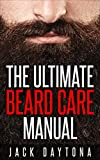 The Ultimate Beard Care Manual: Beard Styles And Grooming Essentials (Trimmers and Beard Oil) To...