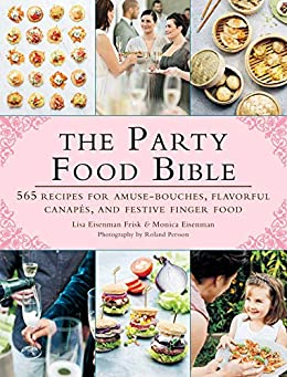The Party Food Bible: 565 Recipes for Amuse-Bouches, Flavorful Canapés, and Festive Finger Food by [Lisa Eisenman Frisk, Monica Eisenman, Roland Persson]