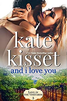 And I Love You: Steamy, Single Dad Romance - Second Chance Romance Standalone Romance (Love in the Vineyard Book 3) by [Kate Kisset]