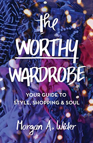 The Worthy Wardrobe: Your Guide to Style, Shopping & Soul