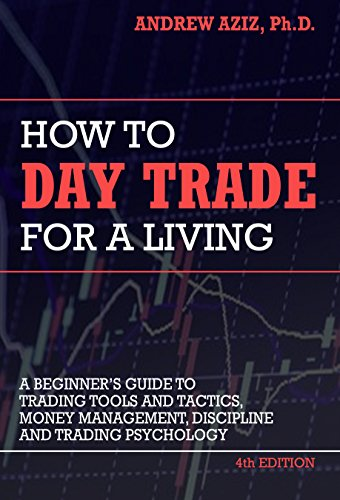 How to Day Trade for a Living: Tools, Tactics, Money Management, Discipline and Trading Psychology by [Andrew Aziz]