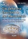 Die geheime Geschichte der Menschheit: Wie Wesen von fremden Sternen unsere Geschicke bestimmen - Jim Marrs