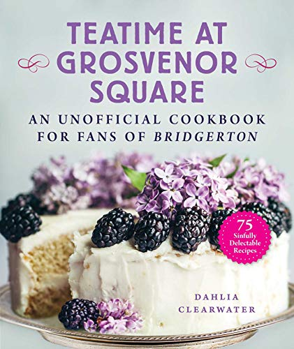Teatime at Grosvenor Square: An Unofficial Cookbook for Fans of Bridgerton