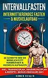 Intervallfasten - Intermittierendes Fasten & Muskelaufbau: 22 Schritte wie Sie wirklich Fett...