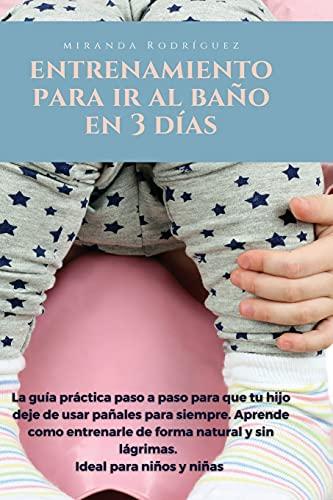 ENTRENAMIENTO DE BAÑO PARA NIÑOS PEQUEÑOS EN 3 DÍAS: La guía práctica paso por paso para que tu hijo deje de usar pañales para siempre. Aprende como ... y sin lágrimas. Ideal para niños y niñas