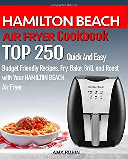 HAMILTON BEACH AIR FRYER Cookbook: TOP 250 Quick And Easy Budget Friendly Recipes. Fry, Bake, Grill, and Roast with Your H...