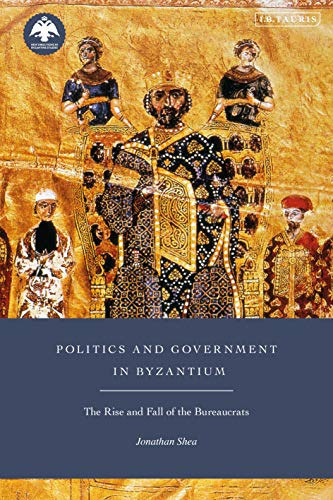 Politics and Government in Byzantium: The Rise and Fall of the Bureaucrats (New Directions in Byzantine Studies)