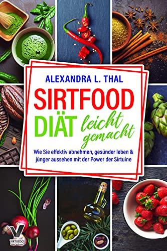 Sirtfood Diät leicht gemacht: Wie Sie effektiv abnehmen, gesünder leben & jünger aussehen mit der Power der Sirtuine (Sirtfood Kochbuch inkl. Ernährungsplan)