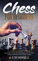 Chess for beginners: A Step-By-Step Guide to Know the Rules, Strategies and Tactics to Become a Winning Chess Player