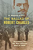 The Ballad of Robert Charles: Searching for the New Orleans Riot of 1900
