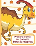 Primary Journal For Grades K-2 Parasaurolophus: Adorable Parasaurolophus Dinosaur Behemoth Lovers Primary Journal For Girls And Boys Entering Grades ... by 11 With An Adorable Illustration Inside