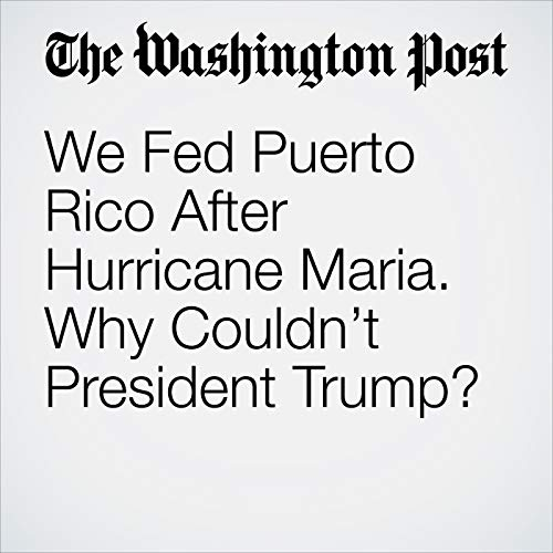 We Fed Puerto Rico After Hurricane Maria. Why Couldn't President Trump? copertina