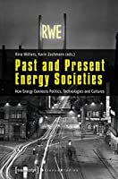Past and Present Energy Societies: How Energy Connects Politics, Technologies and Cultures (Science Studies)