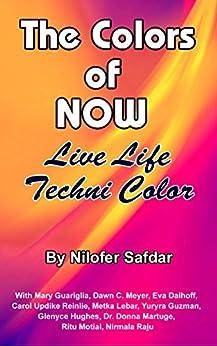 The Colors Of Now: Live Life Techni Color by [Nilofer Safdar, Mary Guariglia, Eva Dalhoff, Carol Reinlie, Metka Lebar, Yuryra Guzman, Glenyce Hughes, Dr Donna Martuge, Dawn C Meyer, Ritu Motial, Nirmala Raju]