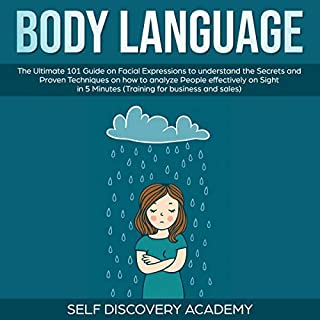 Body Language     The Ultimate 101 Guide on Facial Expressions to Understand the Secrets and Proven Techniques on How to Analyze People Effectively on Sight in Minutes, Training for Business and Sales              By:                                                                                                                                 Self Discovery Academy                               Narrated by:                                                                                                                                 Clay Willison                      Length: 3 hrs and 4 mins     26 ratings     Overall 5.0