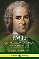Emile, or Treatise on Education: The Five Books - Complete and Unabridged with Notes