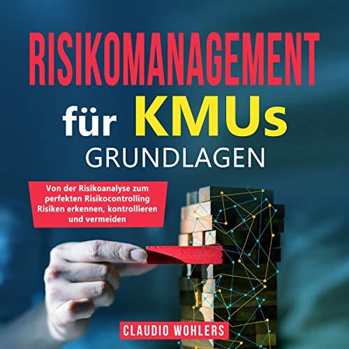 Risikomanagement für KMUs - Grundlagen: Von der Risikoanalyse zum perfekten Risikocontrolling - Risiken erkennen, kontrollieren und vermeiden