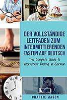 Der vollstaendige Leitfaden zum intermittierenden Fasten auf Deutsch/ The Complete Guide to Intermittent Fasting in German