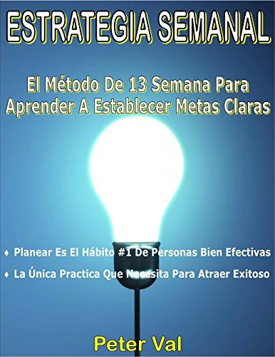 ESTRATEGIA SEMANAL: El Método De 13 Semana Para Aprender A Establecer Metas Claras : >Planear Es El Hábito #1 De Personas Bien Efectivas >La Única Practica ... de Metas. nº 2019) (Spanish Edition)