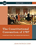 The Constitutional Convention of 1787: Constructing the American Republic (Reacting to the Past)