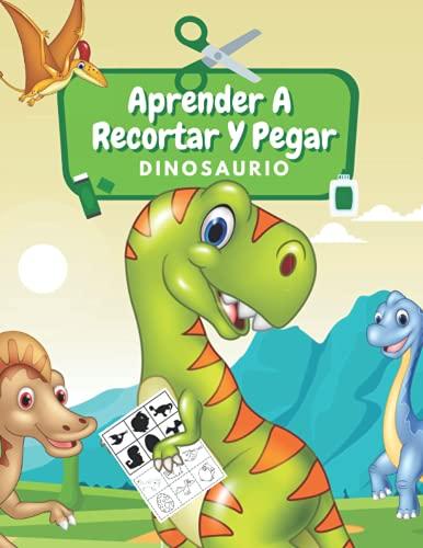 Aprender A Recortar Y Pegar Dinosaurio: Aprende A Usar Las Tijeras Libro De Recortar: Dinosaurio Libro De Colorear | Cuaderno De Actividades | Recortar, Colorear Y Pegar
