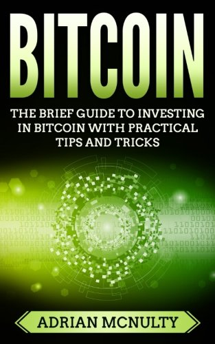 Bitcoin: The Brief Guide To Investing In Bitcoin With Practical Tips And Tricks
